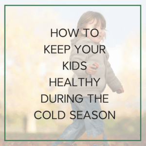 HOW TOKEEP YOUR KIDS HEALTHYDURING THE COLD SEASON